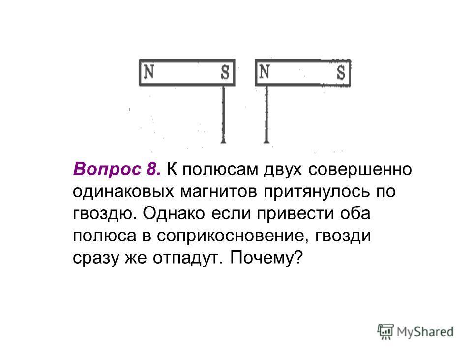 Вопрос 8. К полюсам двух совершенно одинаковых магнитов притянулось по гвоздю. Однако если привести оба полюса в соприкосновение, гвозди сразу же отпадут. Почему?