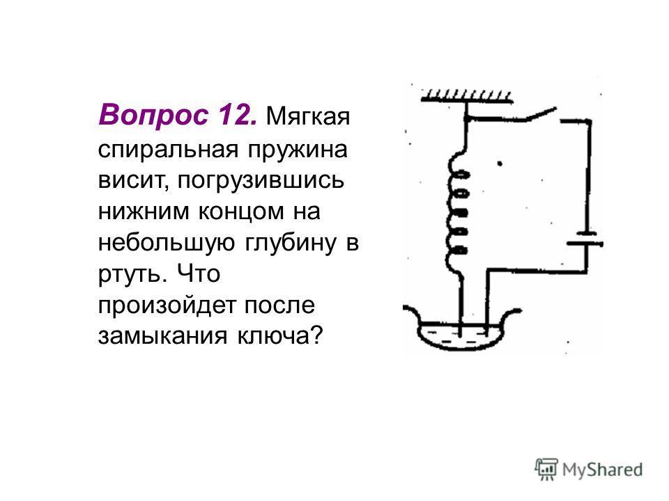 Вопрос 12. Мягкая спиральная пружина висит, погрузившись нижним концом на небольшую глубину в ртуть. Что произойдет после замыкания ключа?