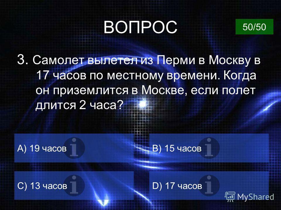 ВОПРОС 2. Самолет вылетел из Москвы в Пермь в 15 часов. Когда по местному времени он приземлится в Перми, если полет длился 2 часа? А) 19 часовB) 17 часов C) 15 часовD) 13 часов 50/50