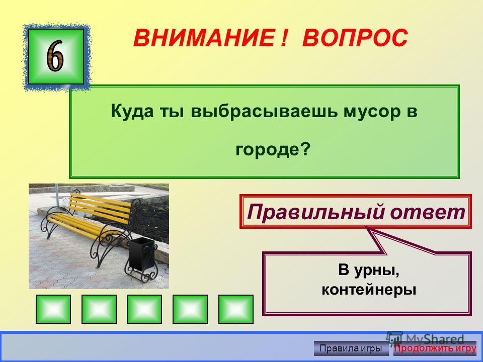 ВНИМАНИЕ ! ВОПРОС Правильный ответ На завод по переработке мусора Правила игрыПродолжить игру Куда лучше вывезти мусор?