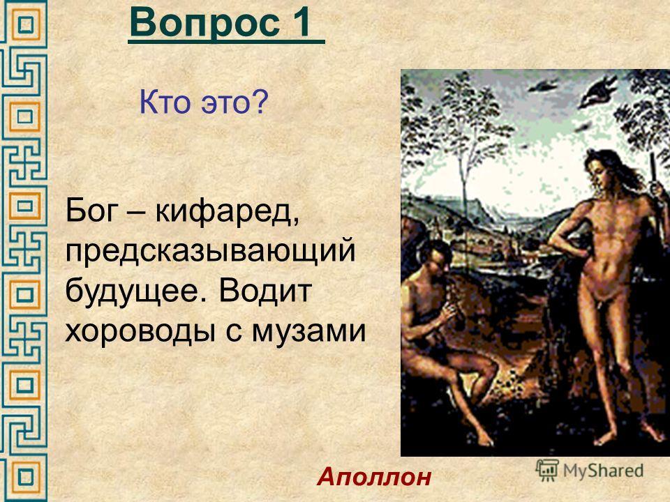Вопрос 1 Бог – кифаред, предсказывающий будущее. Водит хороводы с музами Кто это? Аполлон