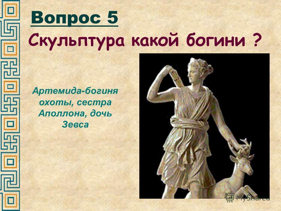 Вопрос 5 Скульптура какой богини ? Артемида-богиня охоты, сестра Аполлона, дочь Зевса