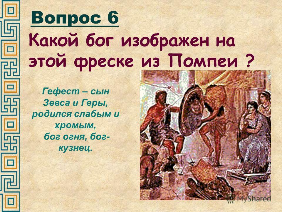 Вопрос 6 Какой бог изображен на этой фреске из Помпеи ? Гефест – сын Зевса и Геры, родился слабым и хромым, бог огня, бог- кузнец.
