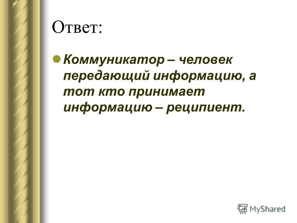 Ответ: Коммуникатор – человек передающий информацию, а тот кто принимает информацию – реципиент.