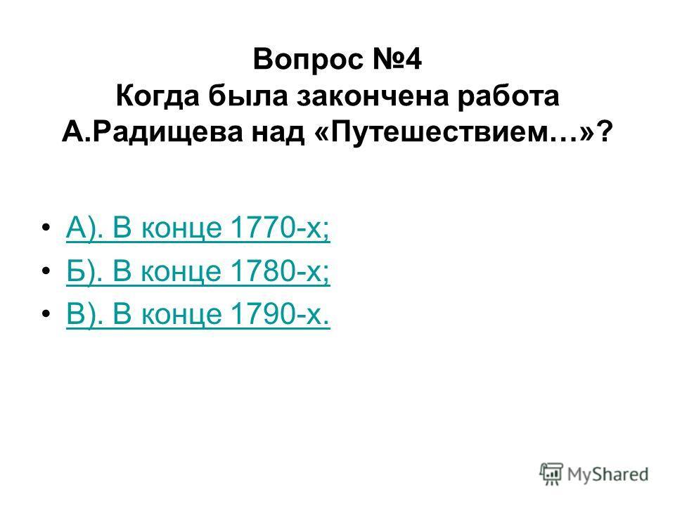 Вопрос 4 Когда была закончена работа А.Радищева над «Путешествием…»? А). В конце 1770-х; Б). В конце 1780-х; В). В конце 1790-х.