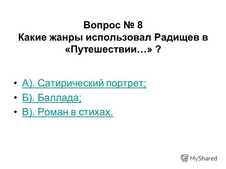 Вопрос 8 Какие жанры использовал Радищев в «Путешествии…» ? А). Сатирический портрет; Б). Баллада; В). Роман в стихах.