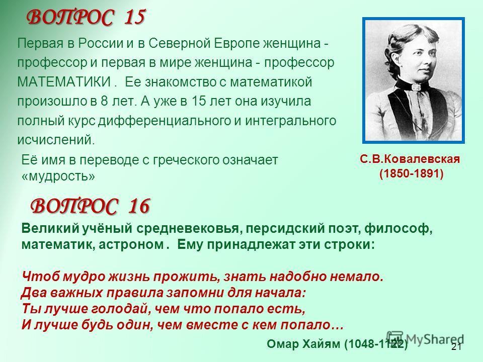 Первая в России и в Северной Европе женщина - профессор и первая в мире женщина - профессор МАТЕМАТИКИ. Ее знакомство с математикой произошло в 8 лет. А уже в 15 лет она изучила полный курс дифференциального и интегрального исчислений. ВОПРОС 15 С.В.