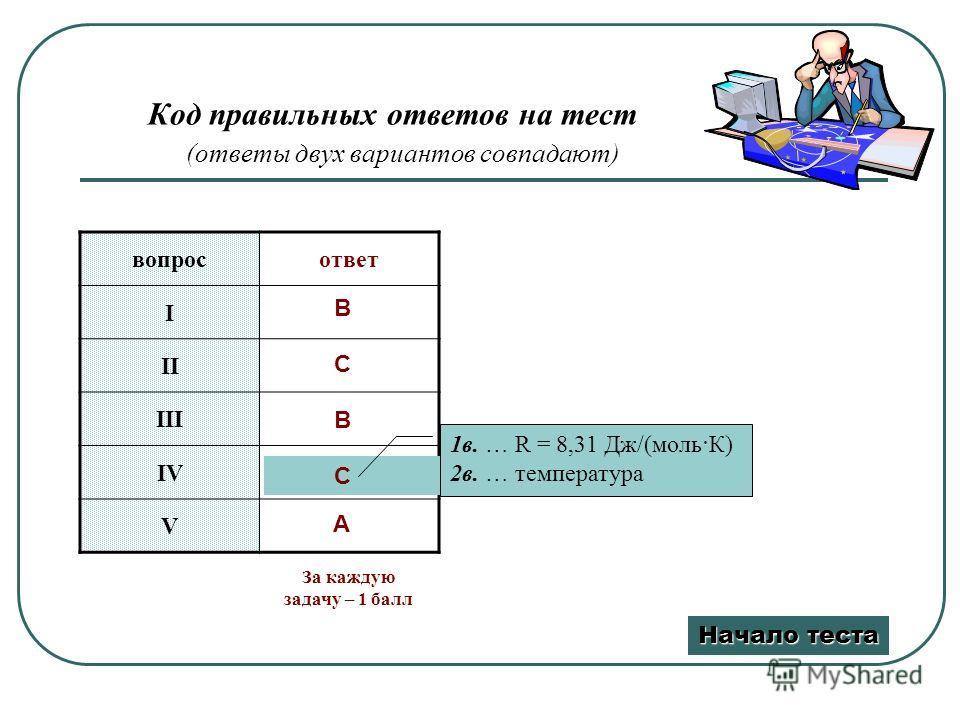 Код правильных ответов на тест (ответы двух вариантов совпадают) вопросответ I II III IV V B C B C A 1в. … R = 8,31 Дж/(моль·К) 2в. … температура Начало теста Начало теста За каждую задачу – 1 балл