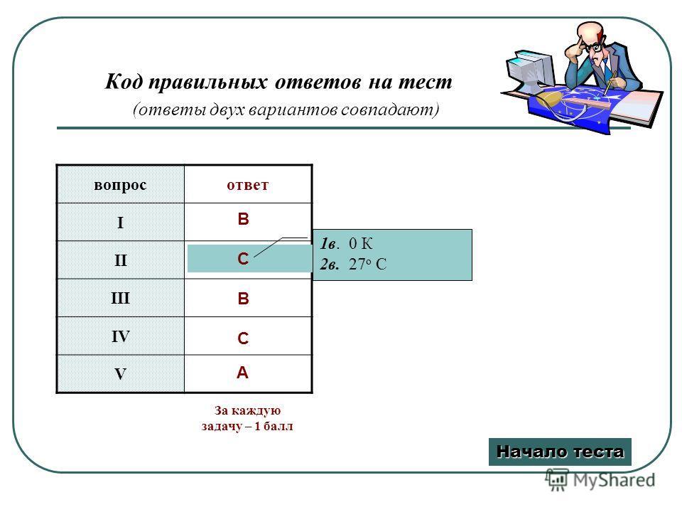 Код правильных ответов на тест (ответы двух вариантов совпадают) вопросответ I II III IV V B C B C A 1в. 0 К 2в. 27 о С Начало теста Начало теста За каждую задачу – 1 балл