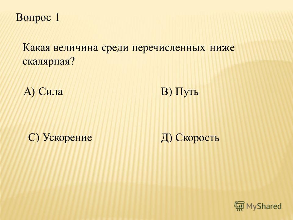 Вопрос 1 Какая величина среди перечисленных ниже скалярная? В) Путь С) Ускорение Д) Скорость А) Сила