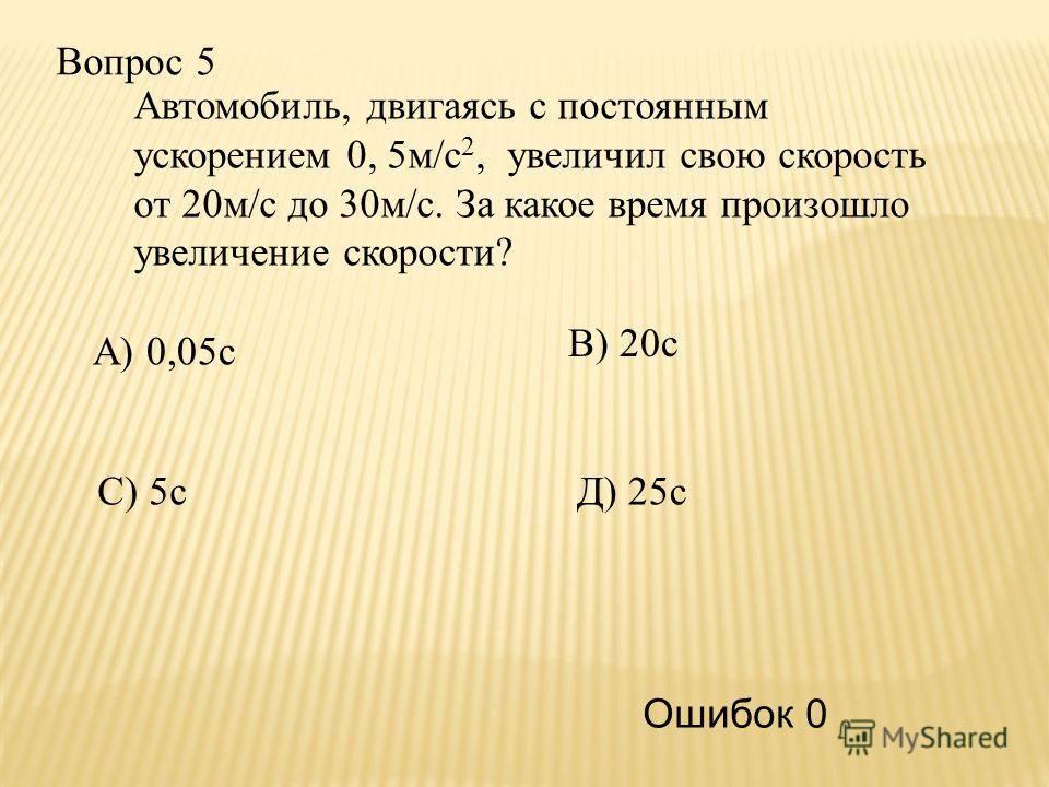 Вопрос 5 В) 20с С) 5сД) 25с А) 0,05с Ошибок 0 Автомобиль, двигаясь с постоянным ускорением 0, 5м/с 2, увеличил свою скорость от 20м/с до 30м/с. За какое время произошло увеличение скорости?