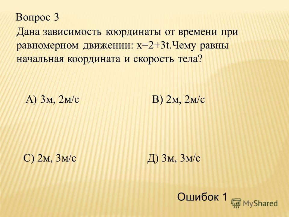 Вопрос 3 С) 2м, 3м/с А) 3м, 2м/сВ) 2м, 2м/с Д) 3м, 3м/с Ошибок 1 Дана зависимость координаты от времени при равномерном движении: х=2+3t.Чему равны начальная координата и скорость тела?