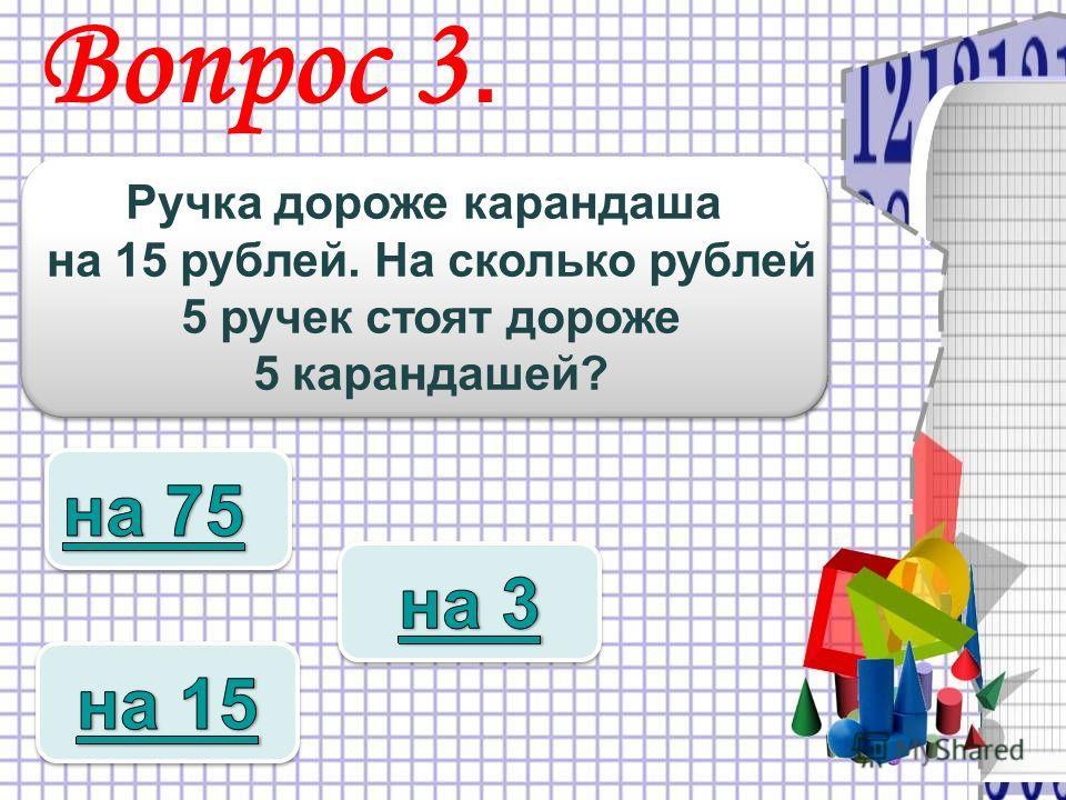Вопрос 3. Ручка дороже карандаша на 15 рублей. На сколько рублей 5 ручек стоят дороже 5 карандашей? Ручка дороже карандаша на 15 рублей. На сколько рублей 5 ручек стоят дороже 5 карандашей?