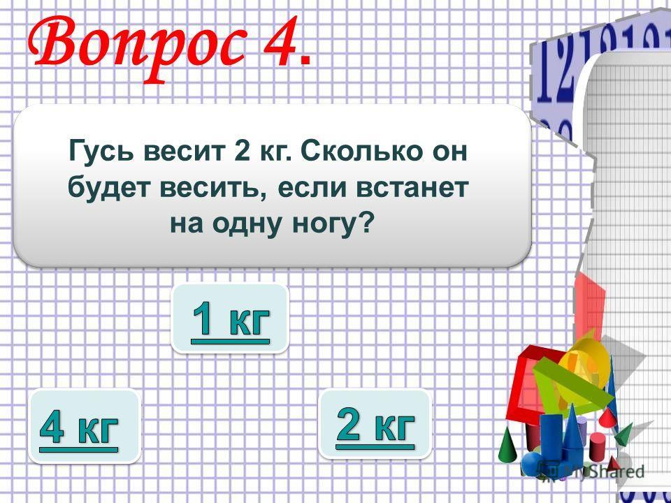 Вопрос 4. Гусь весит 2 кг. Сколько он будет весить, если встанет на одну ногу? Гусь весит 2 кг. Сколько он будет весить, если встанет на одну ногу?
