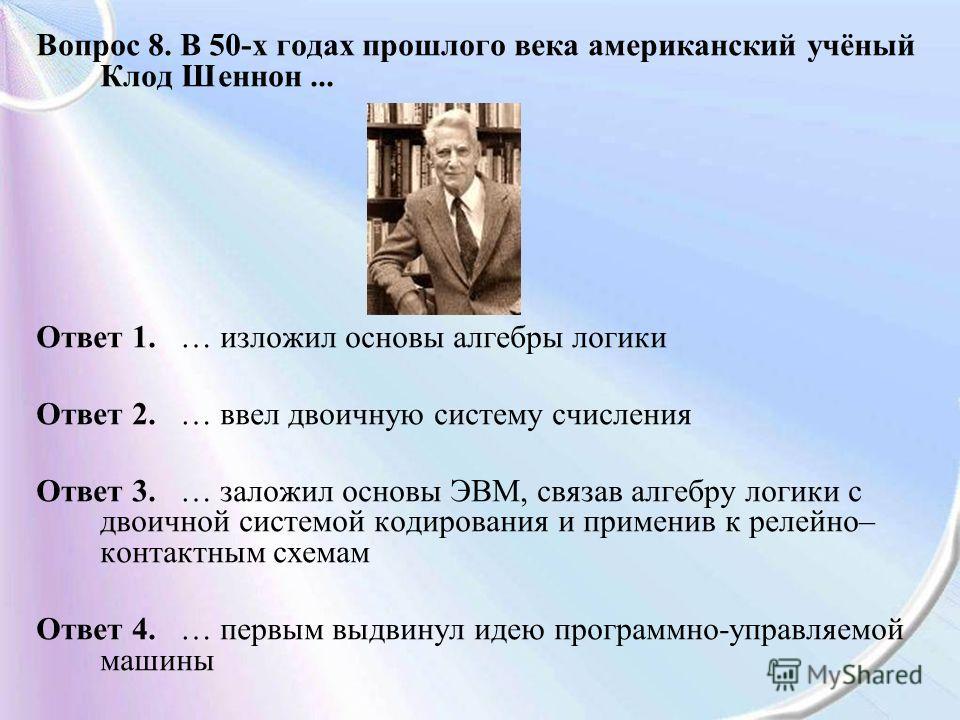 Вопрос 8. В 50-х годах прошлого века американский учёный Клод Шеннон... Ответ 1. … изложил основы алгебры логики Ответ 2. … ввел двоичную систему счисления Ответ 3. … заложил основы ЭВМ, связав алгебру логики с двоичной системой кодирования и примени