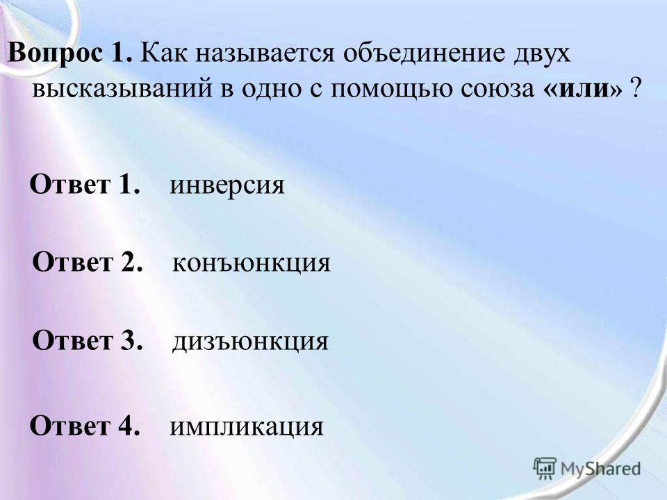Вопрос 1. Как называется объединение двух высказываний в одно с помощью союза «или » ? Ответ 1. инверсия Ответ 2. конъюнкция Ответ 3. дизъюнкция Ответ 4. импликация