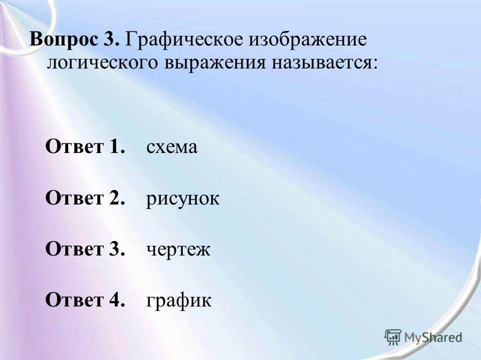 Вопрос 3. Графическое изображение логического выражения называется: Ответ 1. схема Ответ 2. рисунок Ответ 3. чертеж Ответ 4. график