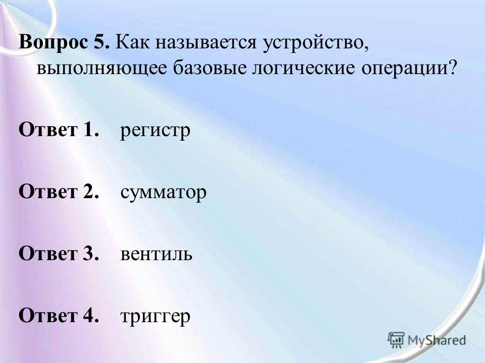 Вопрос 5. Как называется устройство, выполняющее базовые логические операции? Ответ 1. регистр Ответ 2. сумматор Ответ 3. вентиль Ответ 4. триггер