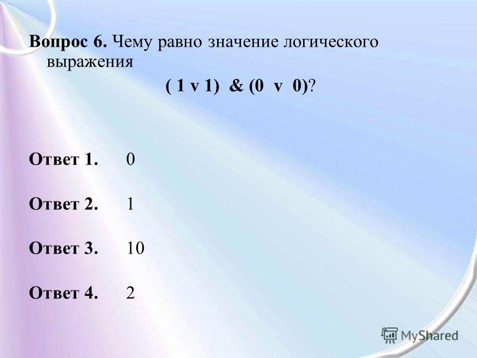 Вопрос 6. Чему равно значение логического выражения ( 1 v 1) & (0 v 0)? Ответ 1. 0 Ответ 2. 1 Ответ 3. 10 Ответ 4. 2