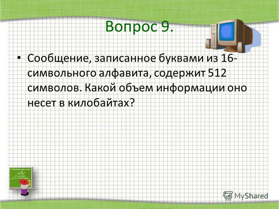 Сообщение, записанное буквами из 16- символьного алфавита, содержит 512 символов. Какой объем информации оно несет в килобайтах? Вопрос 9.