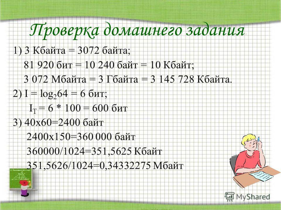 Проверка домашнего задания. 1) 3 Кбайта = 3072 байта; 81 920 бит = 10 240 байт = 10 Кбайт; 3 072 Мбайта = 3 Гбайта = 3 145 728 Кбайта. 2) I = log 2 64 = 6 бит; I T = 6 * 100 = 600 бит 3) 40х60=2400 байт 2400х150=360 000 байт 360000/1024=351,5625 Кбай