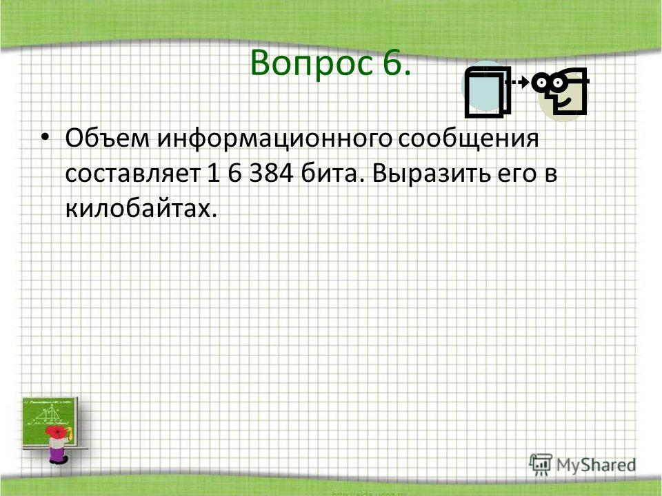 Объем информационного сообщения составляет 1 6 384 бита. Выразить его в килобайтах. Вопрос 6.