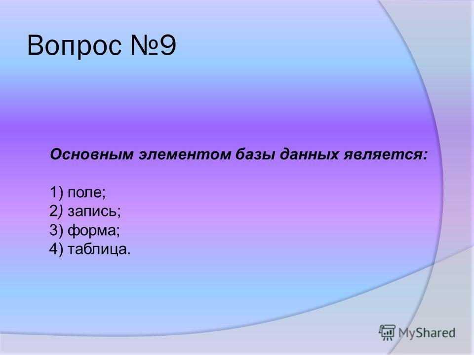 Вопрос 9 Основным элементом базы данных является: 1) поле; 2) запись; 3) форма; 4) таблица.