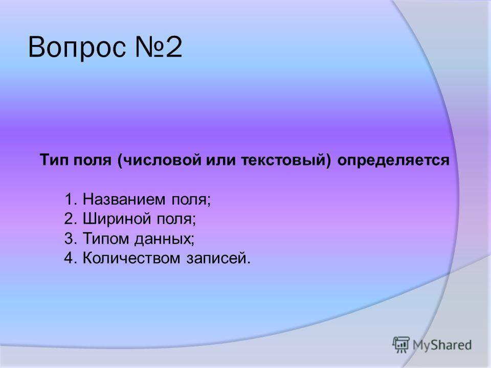 Вопрос 2 Тип поля (числовой или текстовый) определяется 1.Названием поля; 2.Шириной поля; 3.Типом данных; 4.Количеством записей.