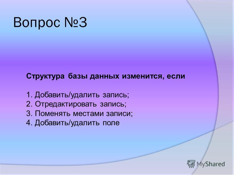 Вопрос 3 Структура базы данных изменится, если 1.Добавить/удалить запись; 2.Отредактировать запись; 3.Поменять местами записи; 4.Добавить/удалить поле