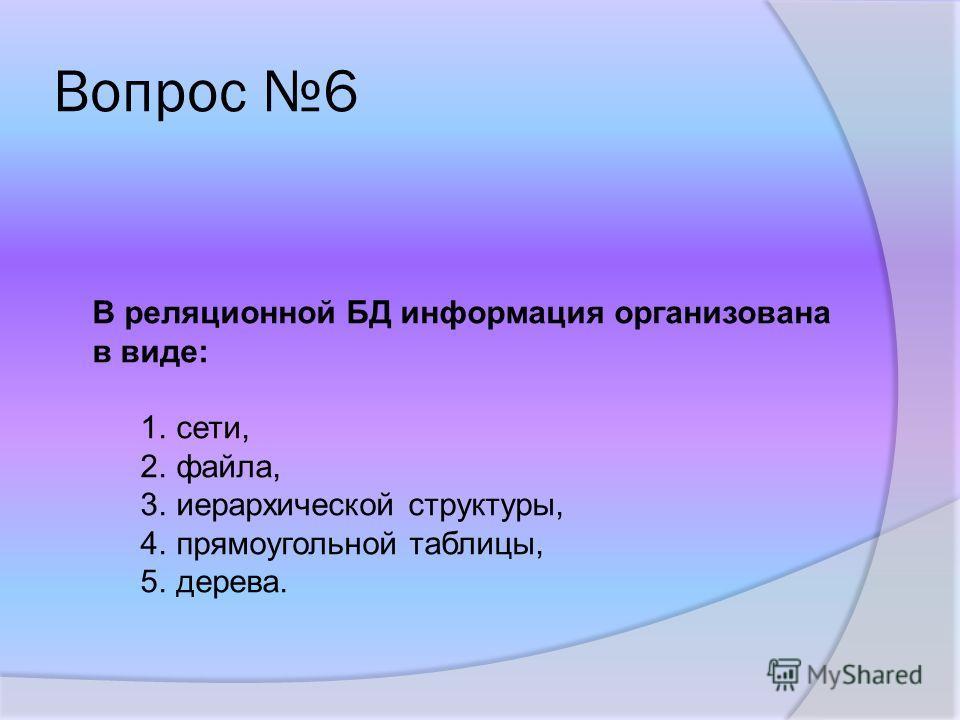 Вопрос 6 В реляционной БД информация организована в виде: 1.сети, 2.файла, 3.иерархической структуры, 4.прямоугольной таблицы, 5.дерева.