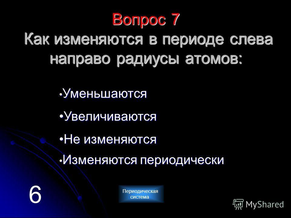 Вопрос 7 Как изменяются в периоде слева направо радиусы атомов: У У мммм ееее нннн ьььь шшшш аааа юююю тттт сссс яяяя У вввв ееее лллл ииии чччч ииии вввв аааа юююю тттт сссс яяяя НН ееее и и и и зззз мммм ееее нннн яяяя юююю тттт сссс яяяя И И зззз