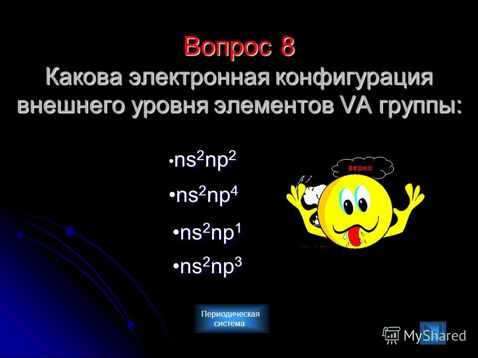Вопрос 8 Какова электронная конфигурация внешнего уровня элементов VА группы: ns2np2 ns2np4 ns2np3 ns2np1 верно Периодическая система
