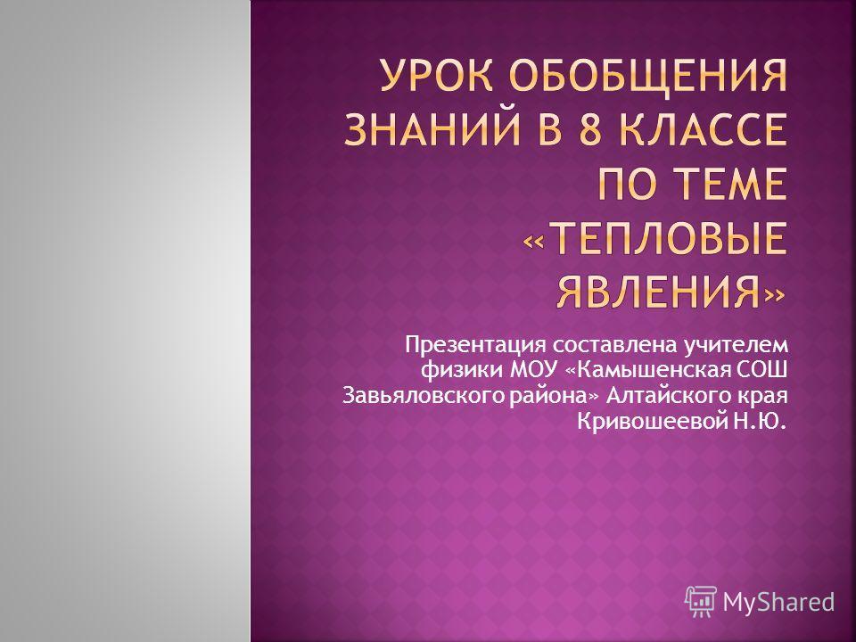 Презентация составлена учителем физики МОУ «Камышенская СОШ Завьяловского района» Алтайского края Кривошеевой Н.Ю.