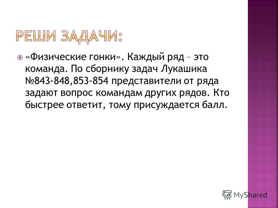 «Физические гонки». Каждый ряд – это команда. По сборнику задач Лукашика 843-848,853-854 представители от ряда задают вопрос командам других рядов. Кто быстрее ответит, тому присуждается балл.