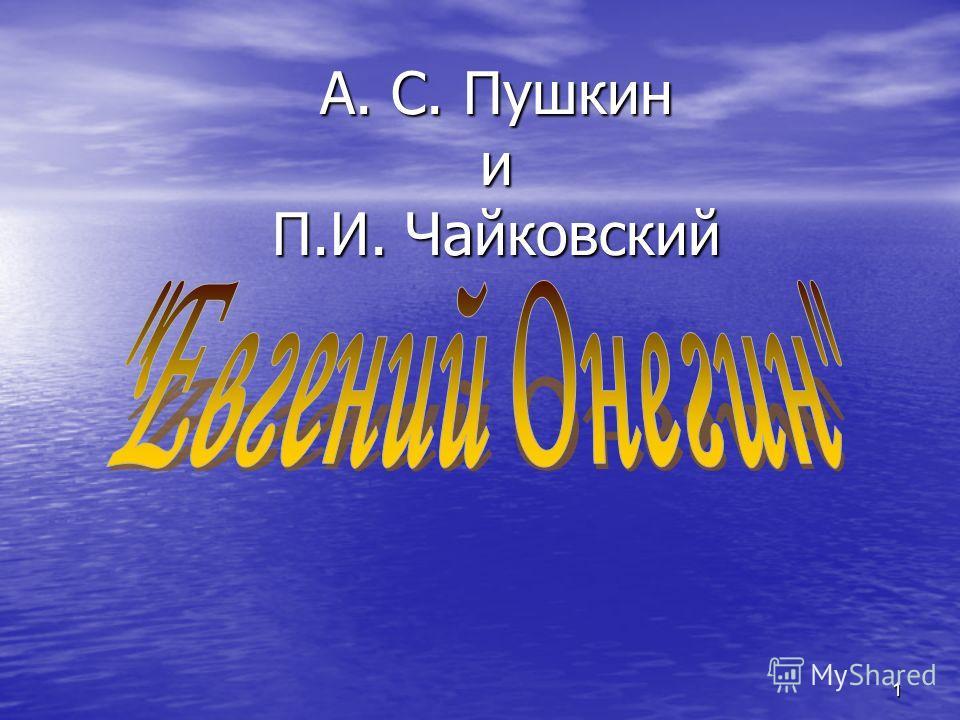 1 А. С. Пушкин и П.И. Чайковский