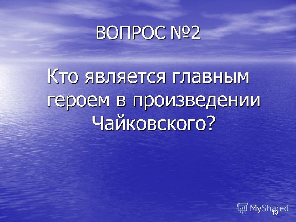 13 ВОПРОС 2 Кто является главным героем в произведении Чайковского?
