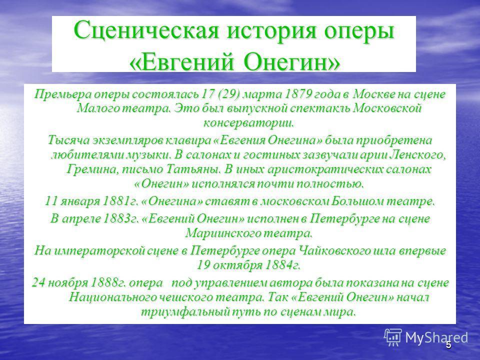 5 Сценическая история оперы «Евгений Онегин» Премьера оперы состоялась 17 (29) марта 1879 года в Москве на сцене Малого театра. Это был выпускной спектакль Московской консерватории. Тысяча экземпляров клавира «Евгения Онегина» была приобретена любите
