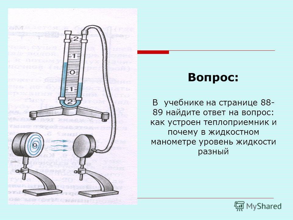 Вопрос: В учебнике на странице 88- 89 найдите ответ на вопрос: как устроен теплоприемник и почему в жидкостном манометре уровень жидкости разный
