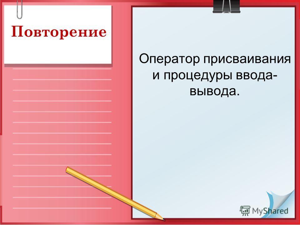 Повторение Оператор присваивания и процедуры ввода- вывода.