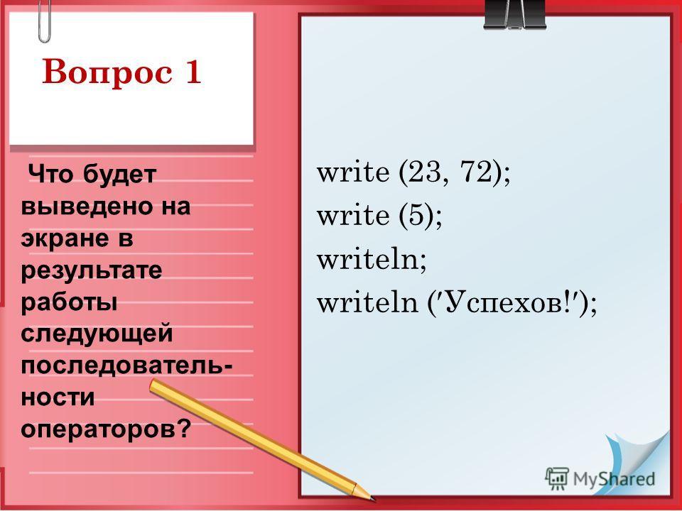 Вопрос 1 write (23, 72); write (5); writeln; writeln ( Успехов! ); Что будет выведено на экране в результате работы следующей последователь- ности операторов?