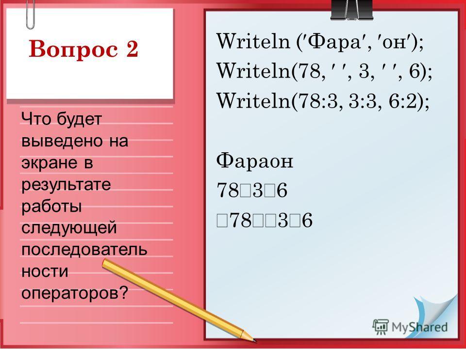 Вопрос 2 Writeln ( Фара, он ); Writeln(78,, 3,, 6); Writeln(78:3, 3:3, 6:2); Фараон 78 3 6 Что будет выведено на экране в результате работы следующей последователь ности операторов?