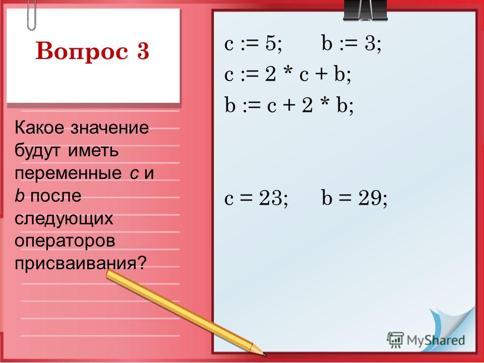Вопрос 3 с := 5; b := 3; c := 2 * c + b; b := c + 2 * b; с = 23; b = 29; Какое значение будут иметь переменные c и b после следующих операторов присваивания?