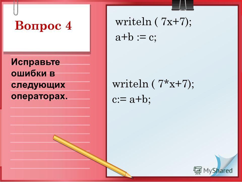 Вопрос 4 writeln ( 7x+7); a+b := c; writeln ( 7*x+7); c:= a+b; Исправьте ошибки в следующих операторах.