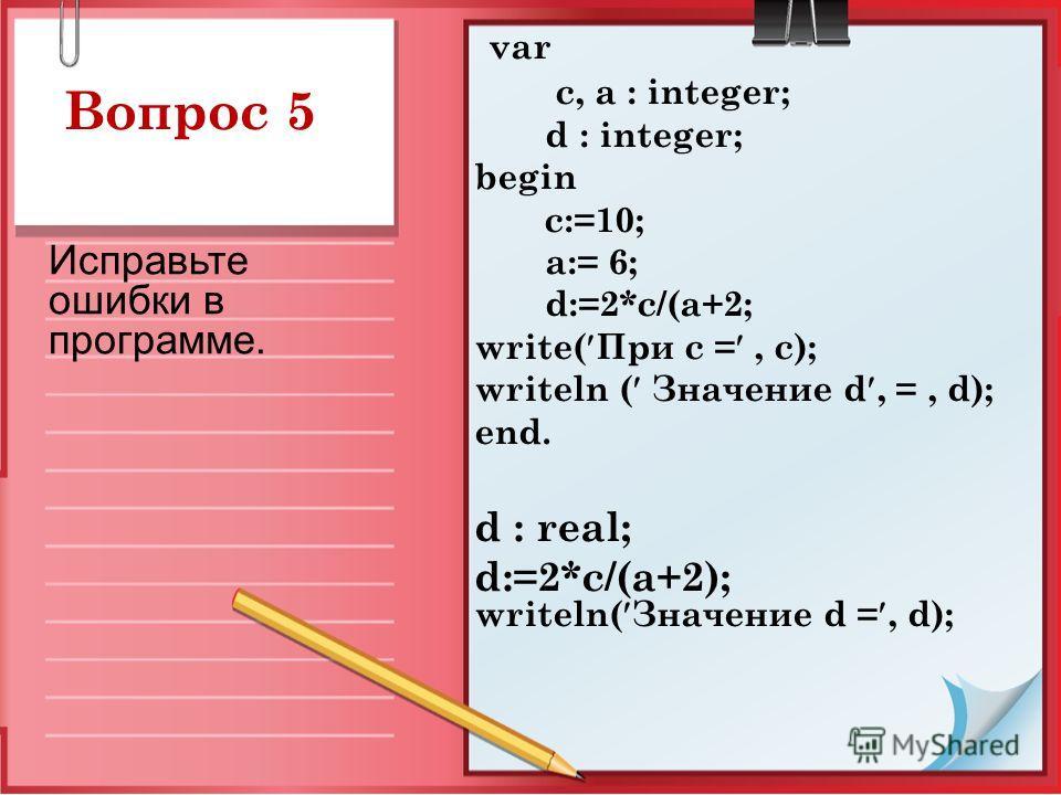 Вопрос 5 var c, a : integer; d : integer; begin c:=10; a:= 6; d:=2*c/(a+2; write( При с =, c); writeln ( Значение d, =, d); end. d : real; d:=2*c/(a+2); writeln( Значение d =, d); Исправьте ошибки в программе.