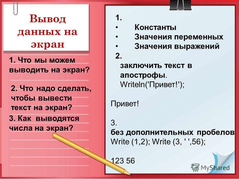 Вывод данных на экран 1. Что мы можем выводить на экран? 1. Константы Значения переменных Значения выражений 2. заключить текст в апострофы. Writeln('Привет!'); Привет! 3. без дополнительных пробелов Write (1,2); Write (3, ' ',56); 123 56 2. Что надо