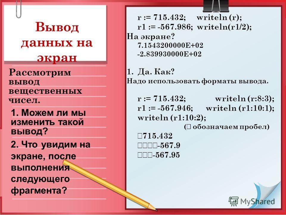Вывод данных на экран Рассмотрим вывод вещественных чисел. 1. Можем ли мы изменить такой вывод? r := 715.432; writeln (r); r1 := -567.986; writeln(r1/2); На экране? 7.1543200000E+02 -2.839930000E+02 1. Да. Как? Надо использовать форматы вывода. r :=