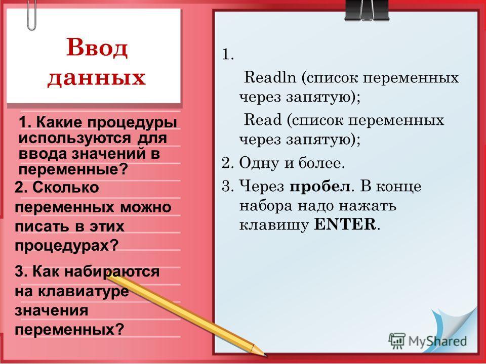 Ввод данных 1. Readln (список переменных через запятую); Read (список переменных через запятую); 2. Одну и более. 3. Через пробел. В конце набора надо нажать клавишу ENTER. 1. Какие процедуры используются для ввода значений в переменные? 2. Сколько п