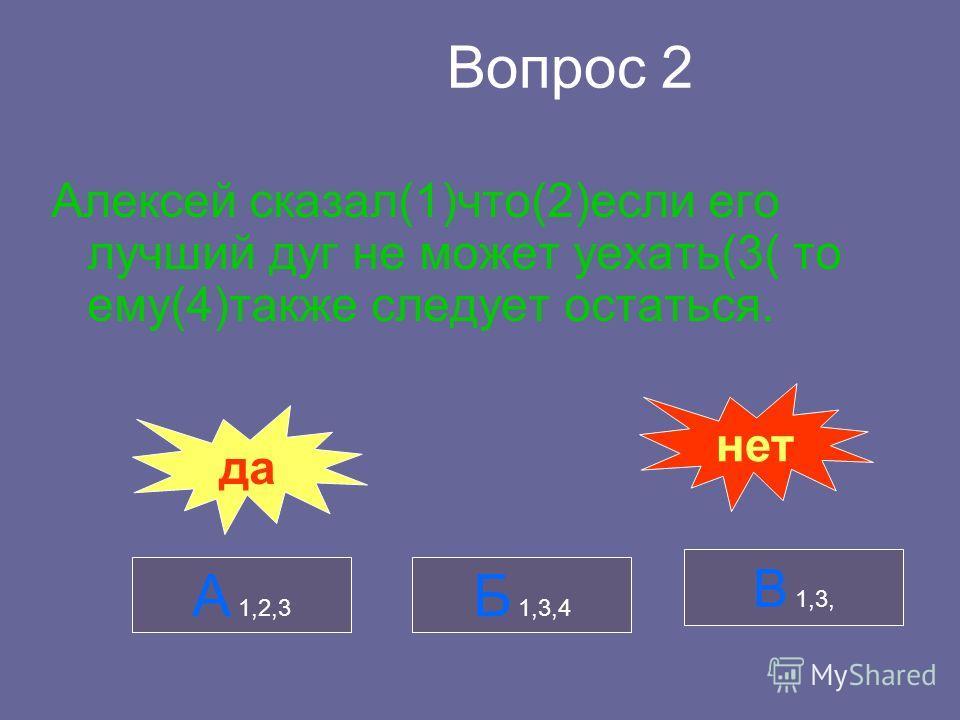 Вопрос 2 Алексей сказал(1)что(2)если его лучший дуг не может уехать(3( то ему(4)также следует остаться. А 1,2,3 Б 1,3,4 В 1,3, да нет