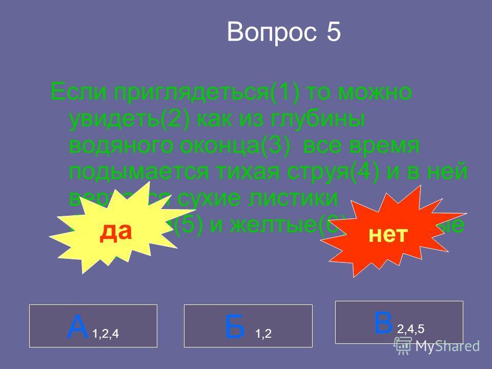 Вопрос 5 Если приглядеться(1) то можно увидеть(2) как из глубины водяного оконца(3) все время подымается тихая струя(4) и в ней вертятся сухие листики брусники(5) и желтые(6) сосновые иглы. А 1,2,4 Б 1,2 В 2,4,5 да нет