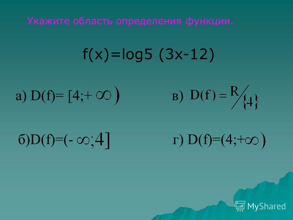 Укажите область определения функции. f(x)=log5 (3x-12) а) D(f)= [4;+в) б)D(f)=(-г) D(f)=(4;+